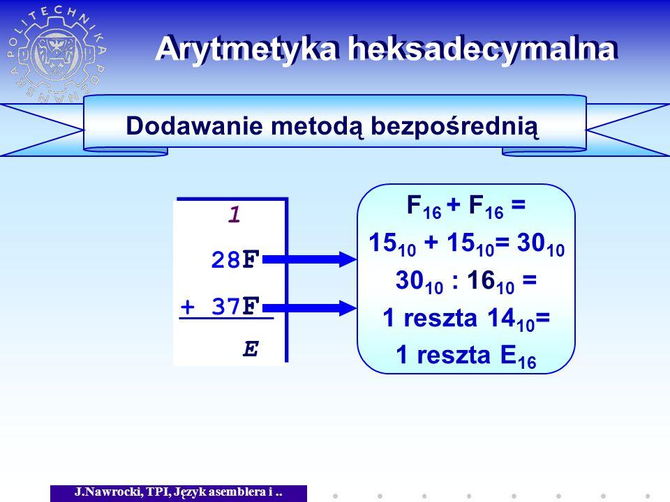 J.Nawrocki, TPI, Język asemblera i.. Arytmetyka heksadecymalna Dodawanie metodą bezpośrednią 1 28 F + 37 F E 1 28 F + 37 F E F 16 + F 16 = 15 10 + 15