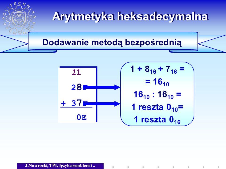 J.Nawrocki, TPI, Język asemblera i.. Arytmetyka heksadecymalna Dodawanie metodą bezpośrednią 11 2 8 F + 3 7 F 0E 11 2 8 F + 3 7 F 0E 1 + 8 16 + 7 16 =