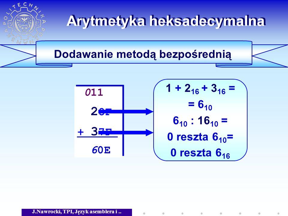 J.Nawrocki, TPI, Język asemblera i.. Arytmetyka heksadecymalna Dodawanie metodą bezpośrednią 011 2 8F + 3 7F 60E 011 2 8F + 3 7F 60E 1 + 2 16 + 3 16 =