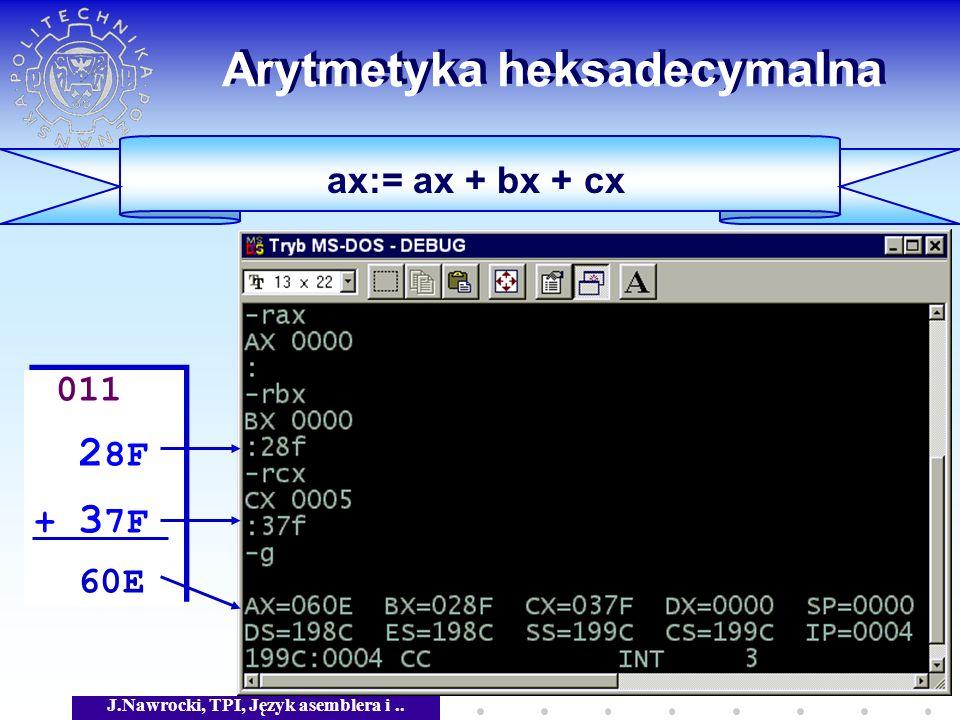 J.Nawrocki, TPI, Język asemblera i.. Arytmetyka heksadecymalna ax:= ax + bx + cx 011 2 8F + 3 7F 60E 011 2 8F + 3 7F 60E