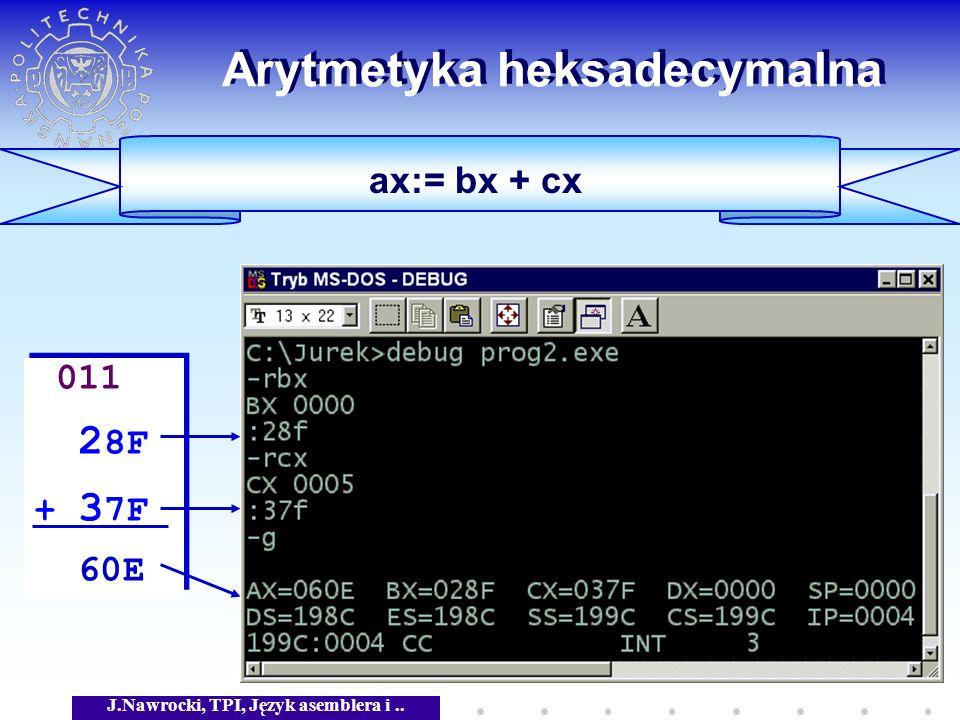 J.Nawrocki, TPI, Język asemblera i.. Arytmetyka heksadecymalna ax:= bx + cx 011 2 8F + 3 7F 60E 011 2 8F + 3 7F 60E