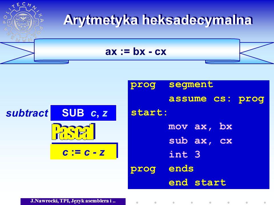 J.Nawrocki, TPI, Język asemblera i.. ax := bx - cx Arytmetyka heksadecymalna c := c - z SUB c, z subtract prog segment assume cs: prog start: mov ax,