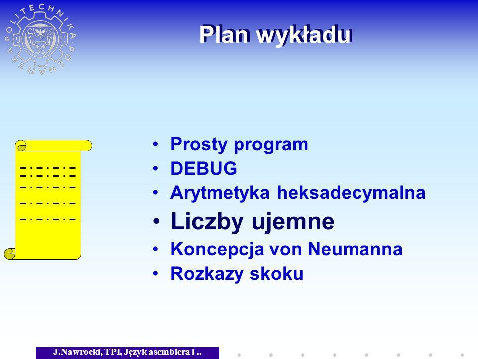 J.Nawrocki, TPI, Język asemblera i.. Plan wykładu Prosty program DEBUG Arytmetyka heksadecymalna Liczby ujemne Koncepcja von Neumanna Rozkazy skoku