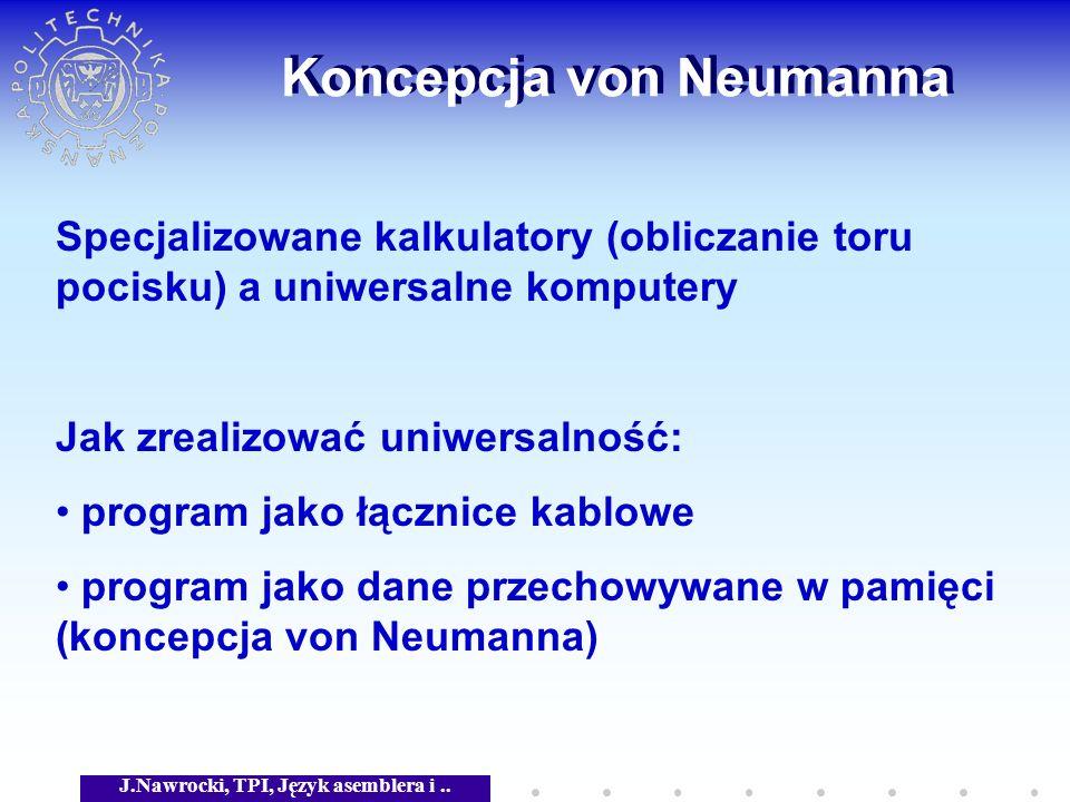 J.Nawrocki, TPI, Język asemblera i.. Koncepcja von Neumanna Specjalizowane kalkulatory (obliczanie toru pocisku) a uniwersalne komputery Jak zrealizow