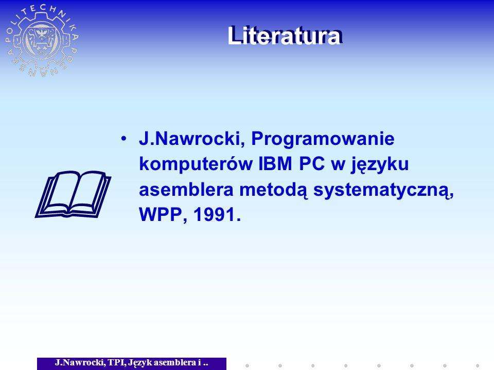J.Nawrocki, TPI, Język asemblera i.. Literatura J.Nawrocki, Programowanie komputerów IBM PC w języku asemblera metodą systematyczną, WPP, 1991.