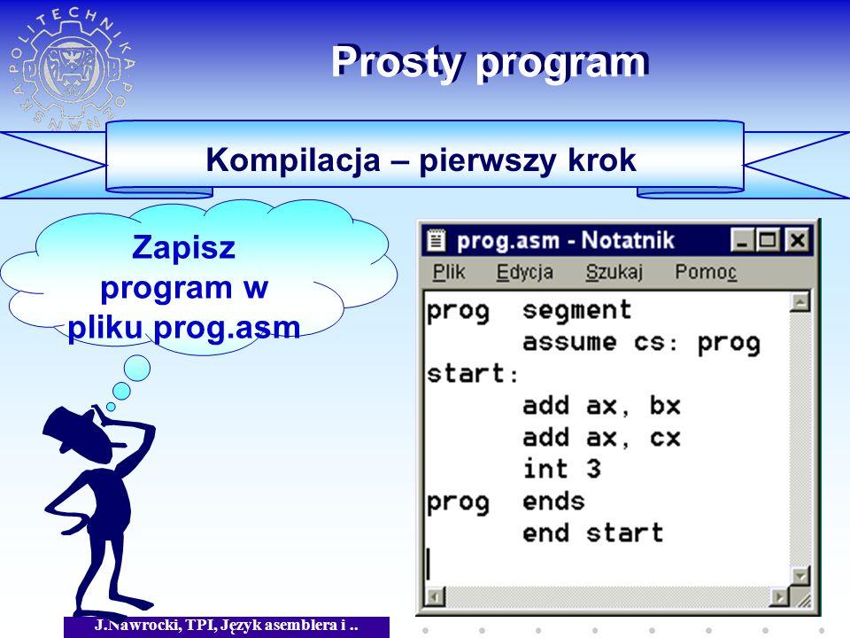 J.Nawrocki, TPI, Język asemblera i.. Prosty program Kompilacja – pierwszy krok Zapisz program w pliku prog.asm