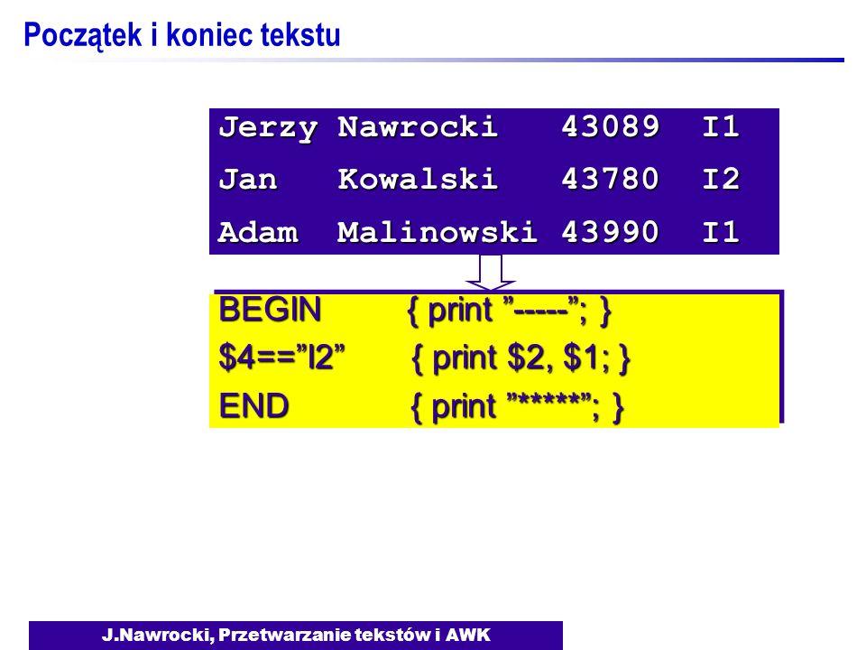 J.Nawrocki, Przetwarzanie tekstów i AWK BEGIN { print -----; } $4==I2 { print $2, $1; } END { print *****; } BEGIN { print -----; } $4==I2 { print $2,