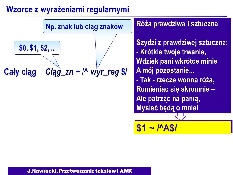 J.Nawrocki, Przetwarzanie tekstów i AWK Wzorce z wyrażeniami regularnymi Ciąg_zn ~ /^ wyr_reg $/ $0, $1, $2,.. Np. znak lub ciąg znaków Cały ciąg Róża