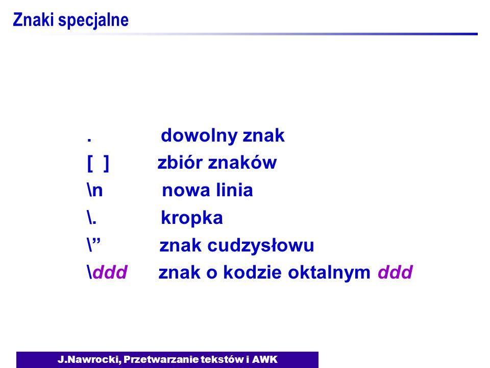 J.Nawrocki, Przetwarzanie tekstów i AWK Znaki specjalne. dowolny znak [ ] zbiór znaków \n nowa linia \. kropka \ znak cudzysłowu \ddd znak o kodzie ok