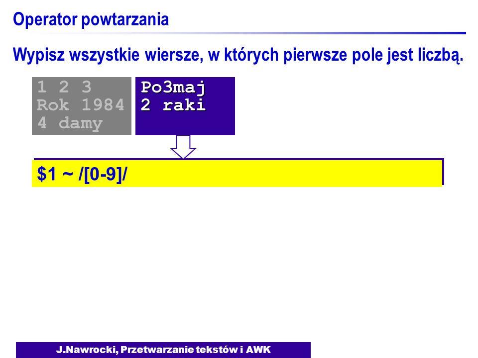 J.Nawrocki, Przetwarzanie tekstów i AWK Operator powtarzania $1 ~ /[0-9]/ 1 2 3 Rok 1984 4 damyPo3maj 2 raki Wypisz wszystkie wiersze, w których pierw