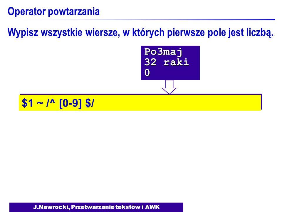 J.Nawrocki, Przetwarzanie tekstów i AWK Operator powtarzania $1 ~ /^ [0-9] $/ Wypisz wszystkie wiersze, w których pierwsze pole jest liczbą.Po3maj 32