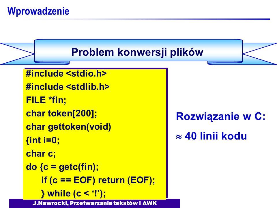 J.Nawrocki, Przetwarzanie tekstów i AWK Wprowadzenie Problem konwersji plików BEGIN {FS= :| ;} NR == 1 {print $1, \t , $3, \t , $5;} {gsub(/,/, ., $6); print $2, \t , $4, \t , $6;} BEGIN {FS= :| ;} NR == 1 {print $1, \t , $3, \t , $5;} {gsub(/,/, ., $6); print $2, \t , $4, \t , $6;} Rozwiązanie w AWK