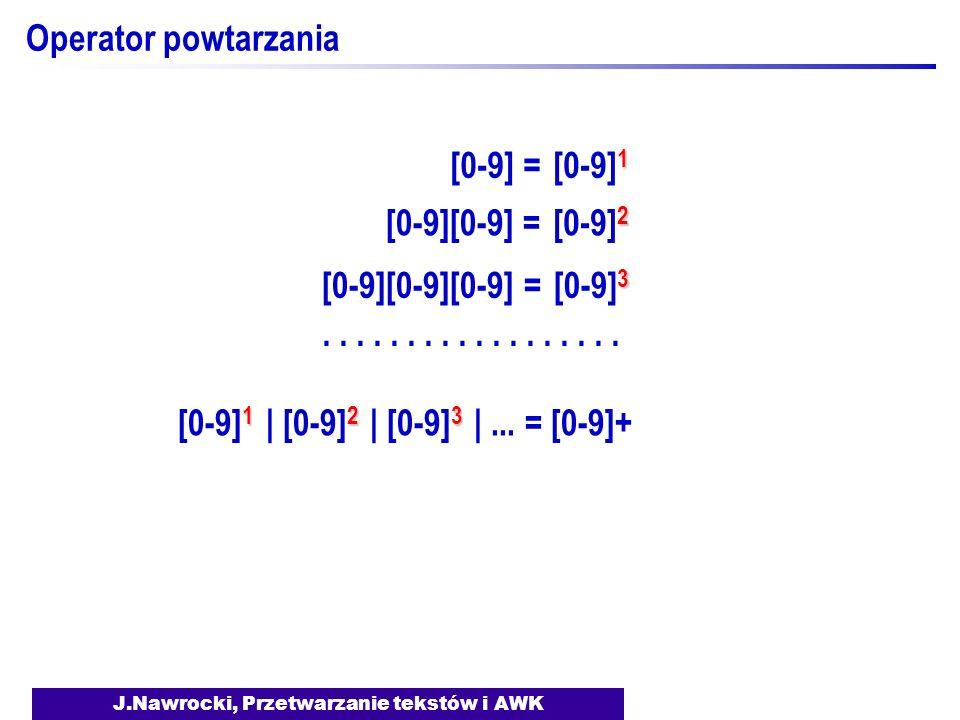 J.Nawrocki, Przetwarzanie tekstów i AWK Operator powtarzania [0-9] = 1 [0-9] 1 [0-9][0-9] = 2 [0-9] 2 [0-9][0-9][0-9] = 3 [0-9] 3......... 1 [0-9] 1 2