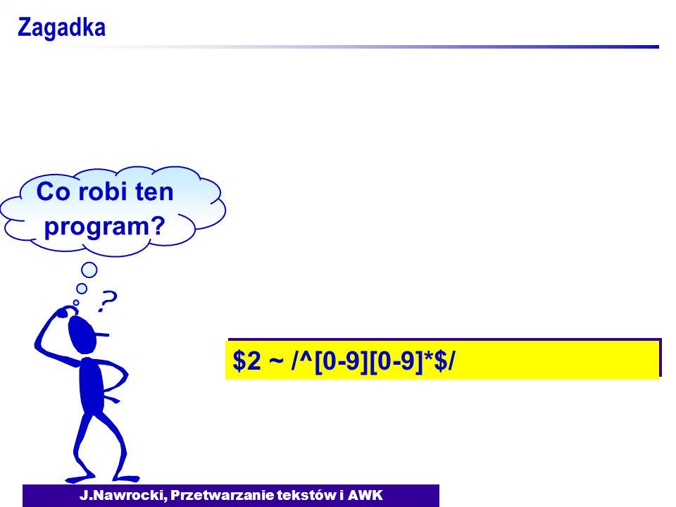J.Nawrocki, Przetwarzanie tekstów i AWK Zagadka Co robi ten program? $2 ~ /^[0-9][0-9]*$/