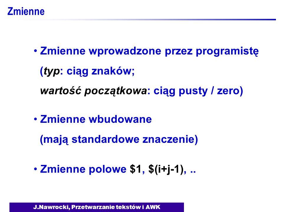 J.Nawrocki, Przetwarzanie tekstów i AWK Zmienne Zmienne wprowadzone przez programistę (typ: ciąg znaków; wartość początkowa: ciąg pusty / zero) Zmienn