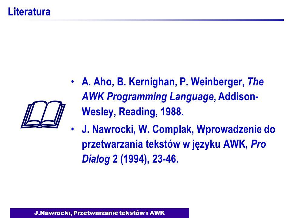 J.Nawrocki, Przetwarzanie tekstów i AWK Literatura A. Aho, B. Kernighan, P. Weinberger, The AWK Programming Language, Addison- Wesley, Reading, 1988.