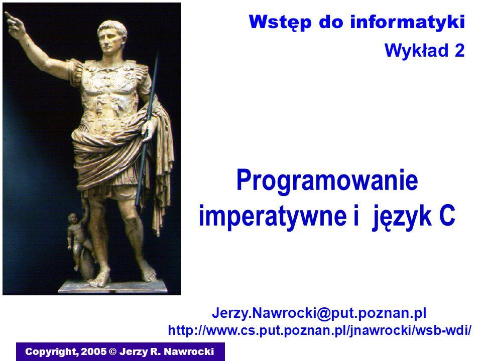 Programowanie imperatywne i język C Copyright, 2005 © Jerzy R. Nawrocki Jerzy.Nawrocki@put.poznan.pl http://www.cs.put.poznan.pl/jnawrocki/wsb-wdi/ Ws