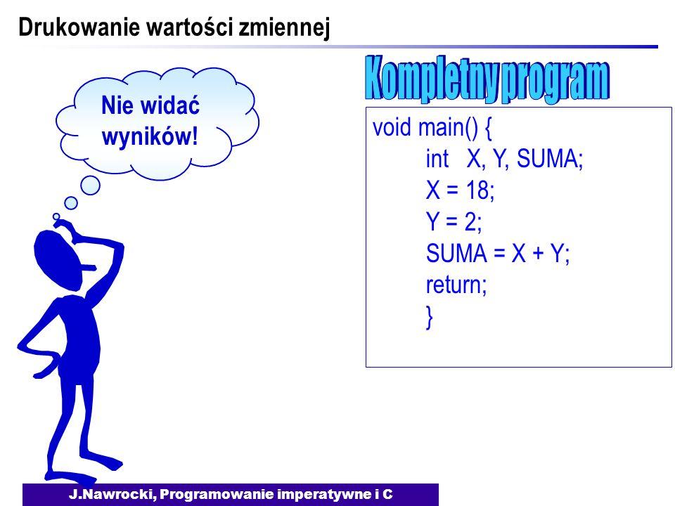 J.Nawrocki, Programowanie imperatywne i C Drukowanie wartości zmiennej void main() { int X, Y, SUMA; X = 18; Y = 2; SUMA = X + Y; return; } Nie widać wyników!