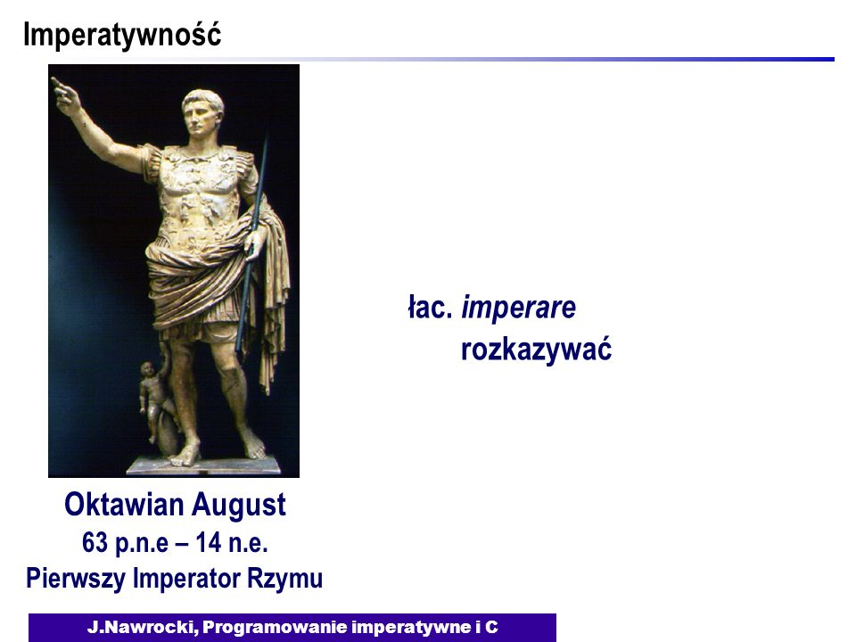 J.Nawrocki, Programowanie imperatywne i C Imperatywność Oktawian August 63 p.n.e – 14 n.e.