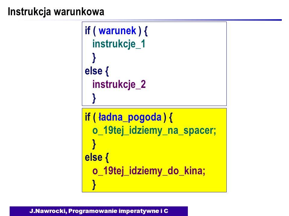 J.Nawrocki, Programowanie imperatywne i C Instrukcja warunkowa if ( warunek ) { instrukcje_1 } else { instrukcje_2 } if ( ładna_pogoda ) { o_19tej_idz