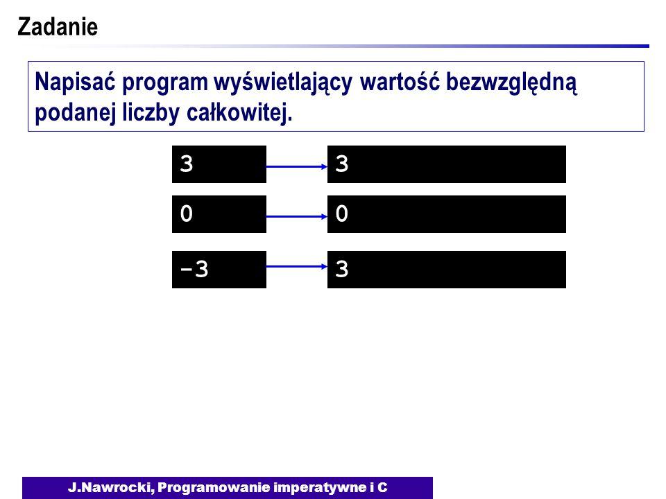 J.Nawrocki, Programowanie imperatywne i C Zadanie Napisać program wyświetlający wartość bezwzględną podanej liczby całkowitej. 3 0 -3 3 0 3