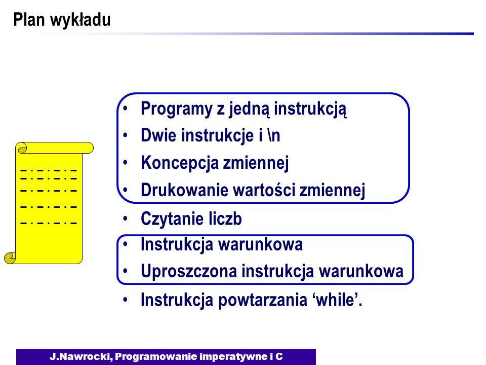 J.Nawrocki, Programowanie imperatywne i C Plan wykładu Programy z jedną instrukcją Dwie instrukcje i \n Koncepcja zmiennej Drukowanie wartości zmiennej Czytanie liczb Instrukcja warunkowa Uproszczona instrukcja warunkowa Instrukcja powtarzania while Jak długo Marek Antoniusz jest z Kleopatrą, będziemy walczyć.
