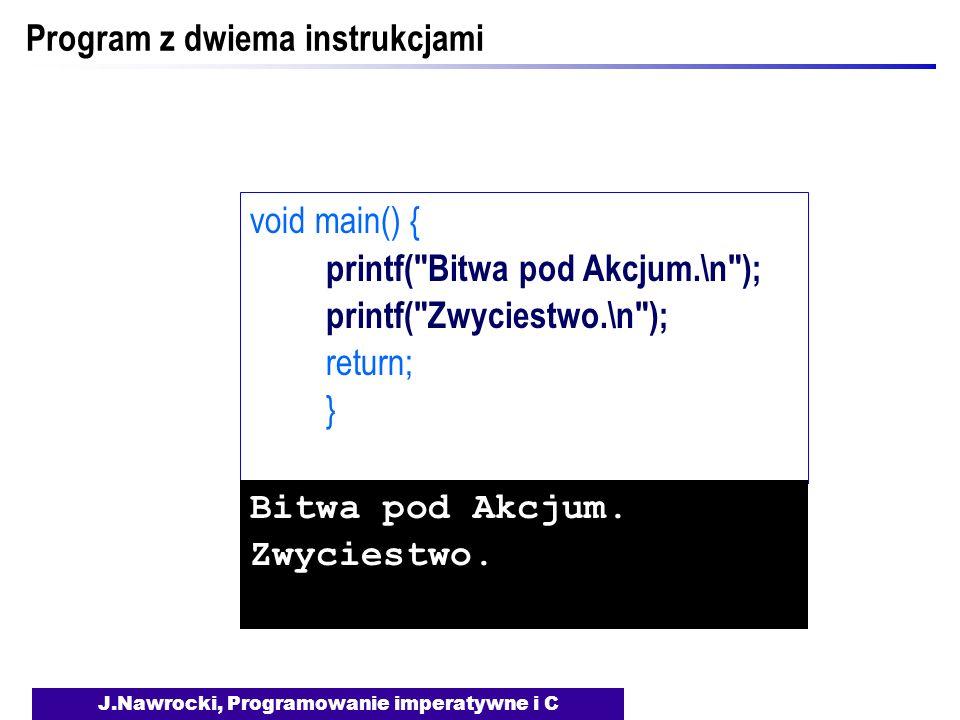 J.Nawrocki, Programowanie imperatywne i C Program z dwiema instrukcjami void main() { printf( Bitwa pod Akcjum.\n ); printf( Zwyciestwo.\n ); return; } Bitwa pod Akcjum.