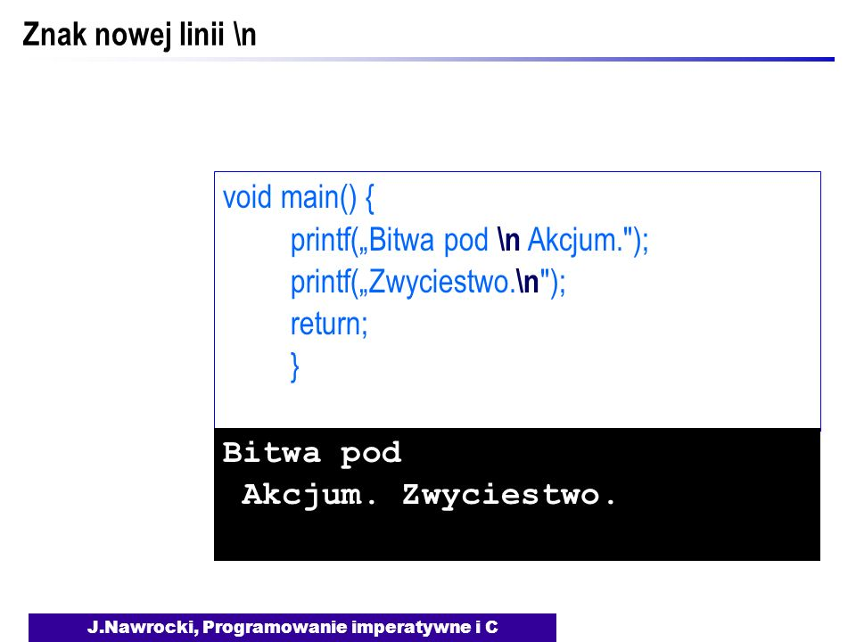 J.Nawrocki, Programowanie imperatywne i C Znak nowej linii \n void main() { printf(Bitwa pod \n Akcjum. ); printf(Zwyciestwo.