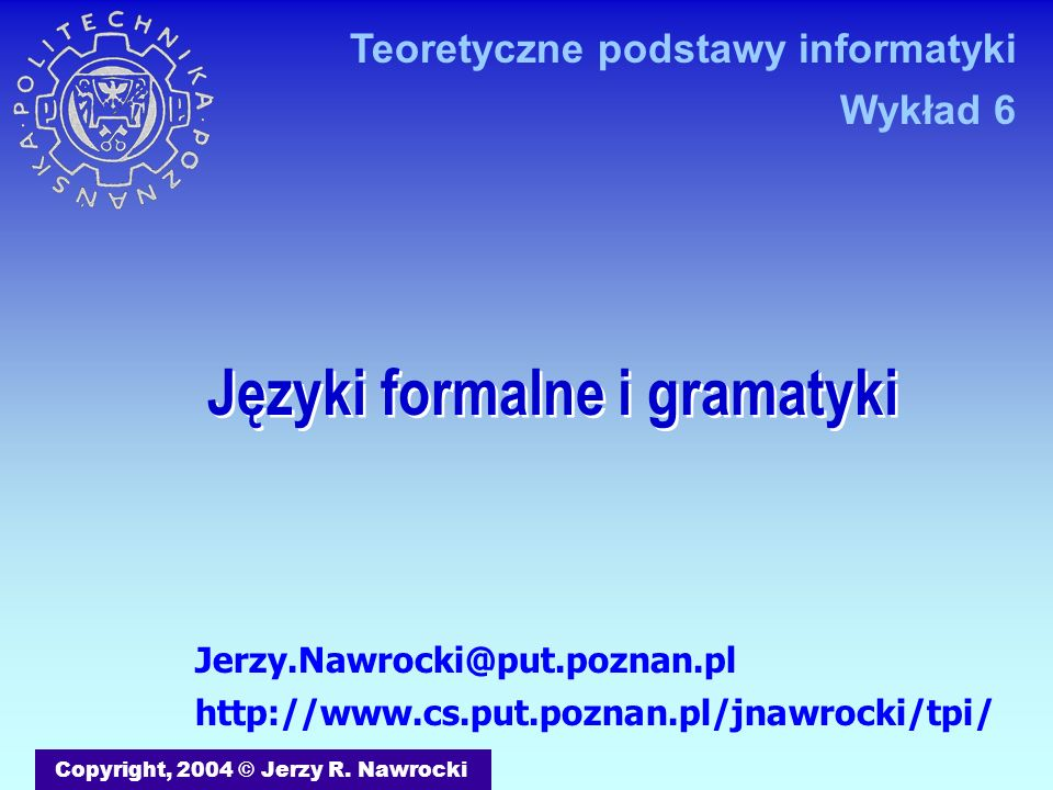 J.Nawrocki, Języki formalne i gramatyki Metoda zejść rekurencyjnych E W = W S W S + W W S – W S C S C * S C L C ( W ) L D L D L D 0 D 1 function C: Boolean; begin if CurrentIn(FirstL) then C:= L else if Curren = ( then C:= Take(() and W and Take()) else Expected( 0, 1, ( ) end; first(L)= first(D)= {0, 1}