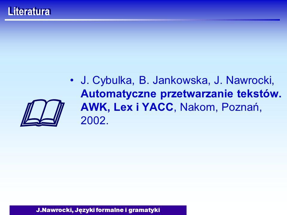 J.Nawrocki, Języki formalne i gramatyki Literatura J. Cybulka, B. Jankowska, J. Nawrocki, Automatyczne przetwarzanie tekstów. AWK, Lex i YACC, Nakom,