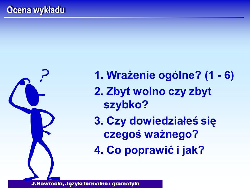 J.Nawrocki, Języki formalne i gramatyki Ocena wykładu 1. Wrażenie ogólne? (1 - 6) 2. Zbyt wolno czy zbyt szybko? 3. Czy dowiedziałeś się czegoś ważneg