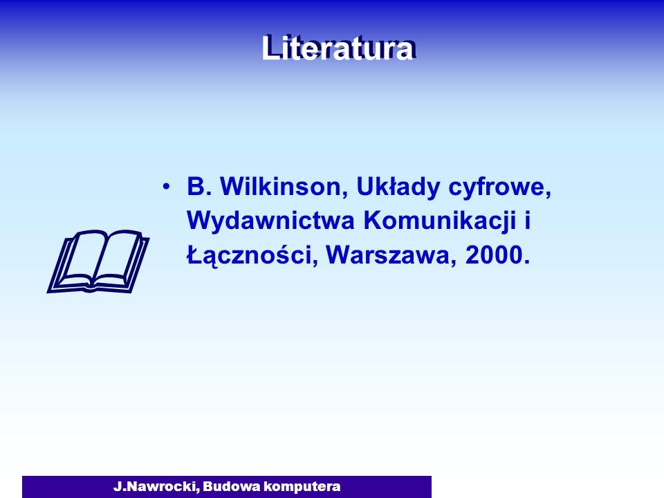 J.Nawrocki, Budowa komputera Literatura B. Wilkinson, Układy cyfrowe, Wydawnictwa Komunikacji i Łączności, Warszawa, 2000.