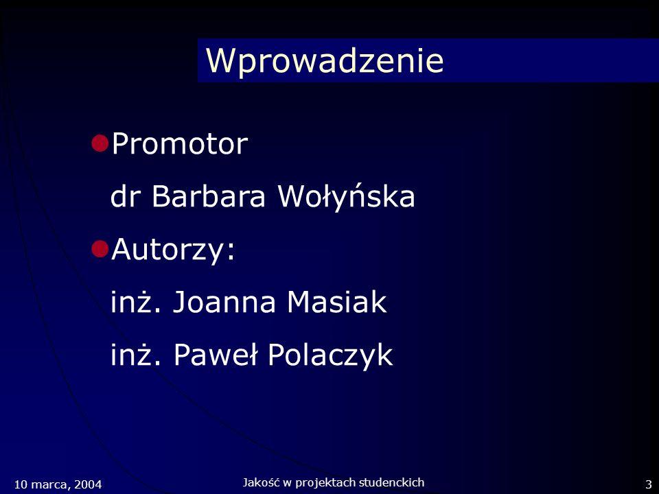 Wprowadzenie Promotor dr Barbara Wołyńska Autorzy: inż. Joanna Masiak inż. Paweł Polaczyk 10 marca, 20043 Jakość w projektach studenckich