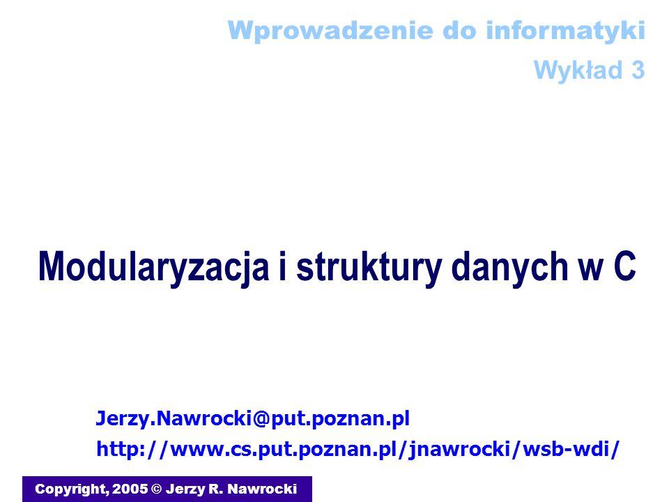 Modularyzacja i struktury danych w C Copyright, 2005 © Jerzy R. Nawrocki Jerzy.Nawrocki@put.poznan.pl http://www.cs.put.poznan.pl/jnawrocki/wsb-wdi/ W
