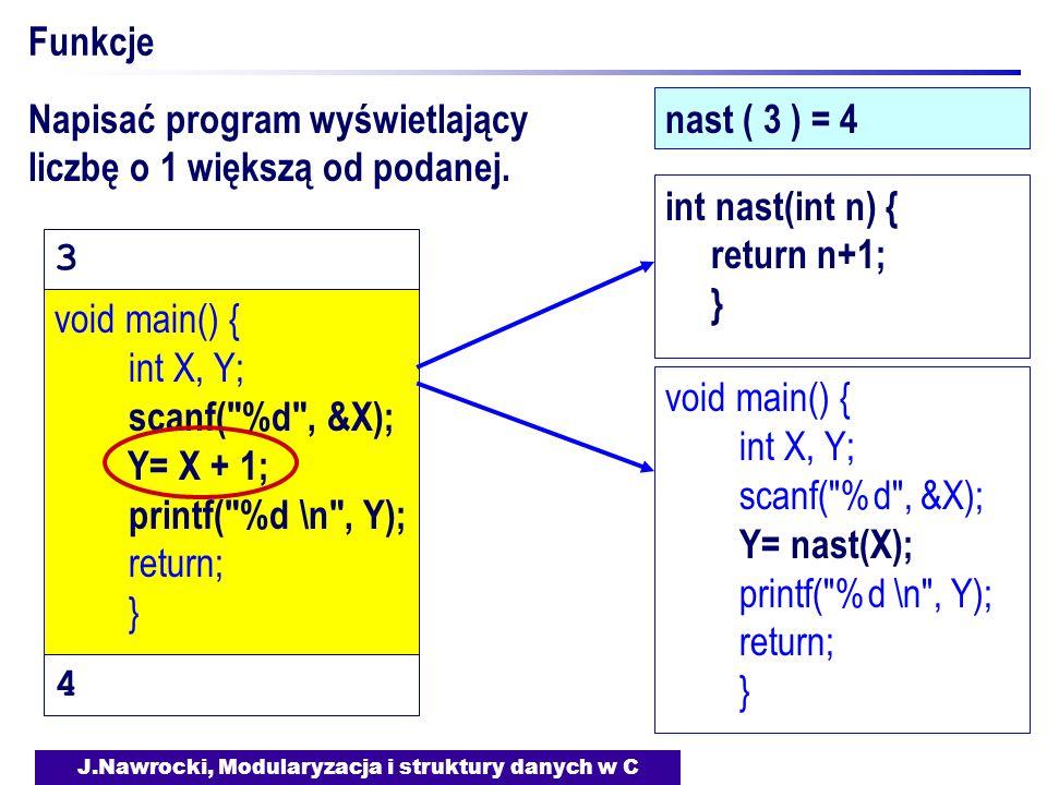 J.Nawrocki, Modularyzacja i struktury danych w C Funkcje nast ( 3 ) = 4 void main() { int X, Y; scanf( %d , &X); Y= X + 1; printf( %d \n , Y); return; } void main() { int X, Y; scanf( %d , &X); Y= nast(X); printf( %d \n , Y); return; } int nast(int n) { return n+1; } Napisać program wyświetlający liczbę o 1 większą od podanej.
