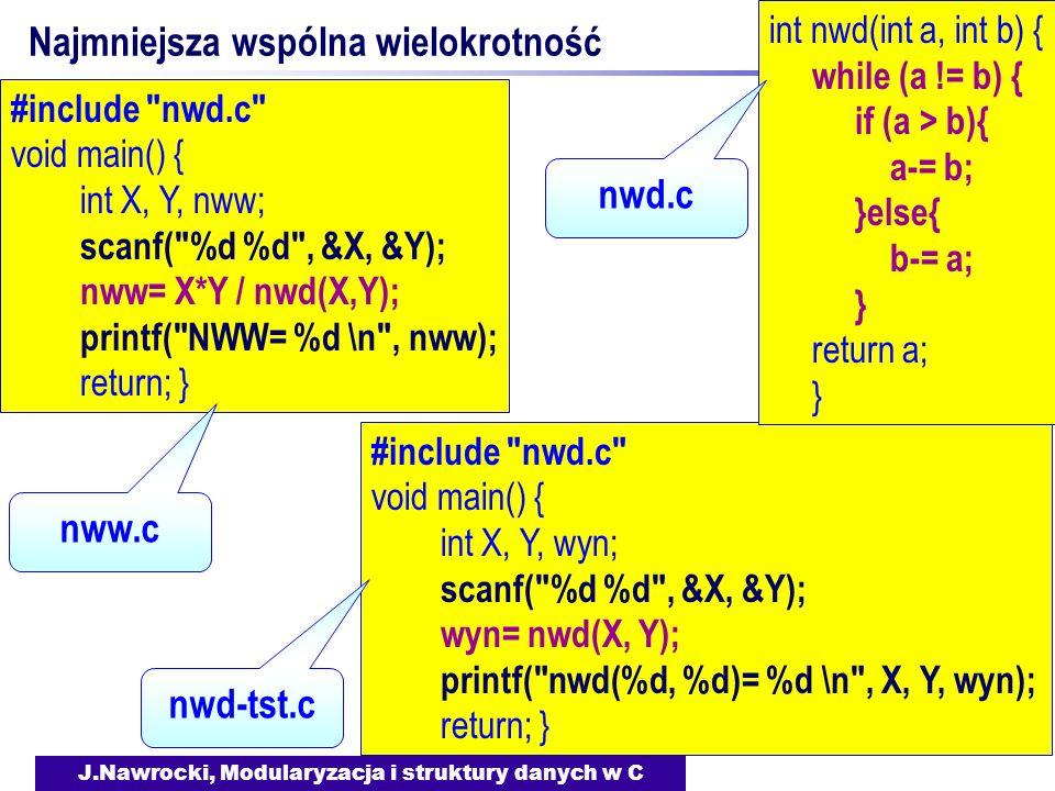 J.Nawrocki, Modularyzacja i struktury danych w C Najmniejsza wspólna wielokrotność #include nwd.c void main() { int X, Y, wyn; scanf( %d %d , &X, &Y); wyn= nwd(X, Y); printf( nwd(%d, %d)= %d \n , X, Y, wyn); return; } int nwd(int a, int b) { while (a != b) { if (a > b){ a-= b; }else{ b-= a; } return a; } #include nwd.c void main() { int X, Y, nww; scanf( %d %d , &X, &Y); nww= X*Y / nwd(X,Y); printf( NWW= %d \n , nww); return; } nww.c nwd-tst.c nwd.c
