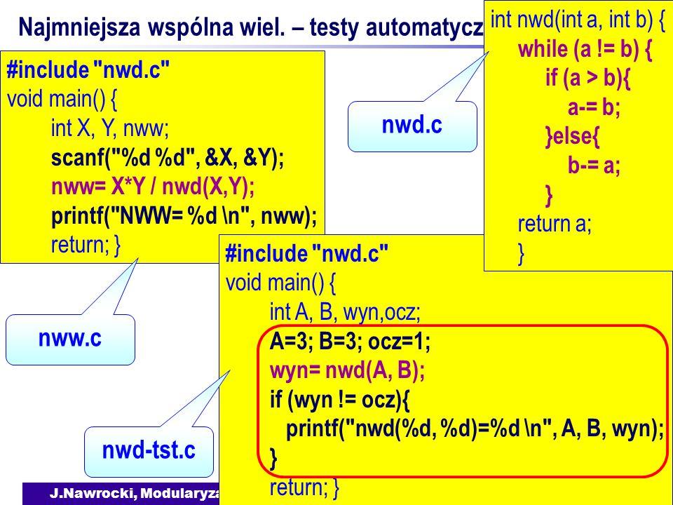 J.Nawrocki, Modularyzacja i struktury danych w C #include nwd.c void main() { int X, Y, nww; scanf( %d %d , &X, &Y); nww= X*Y / nwd(X,Y); printf( NWW= %d \n , nww); return; } Najmniejsza wspólna wiel.