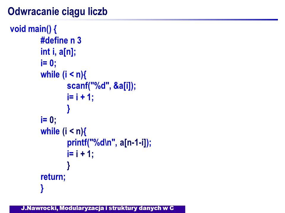 J.Nawrocki, Modularyzacja i struktury danych w C Odwracanie ciągu liczb void main() { #define n 3 int i, a[n]; i= 0; while (i < n){ scanf(