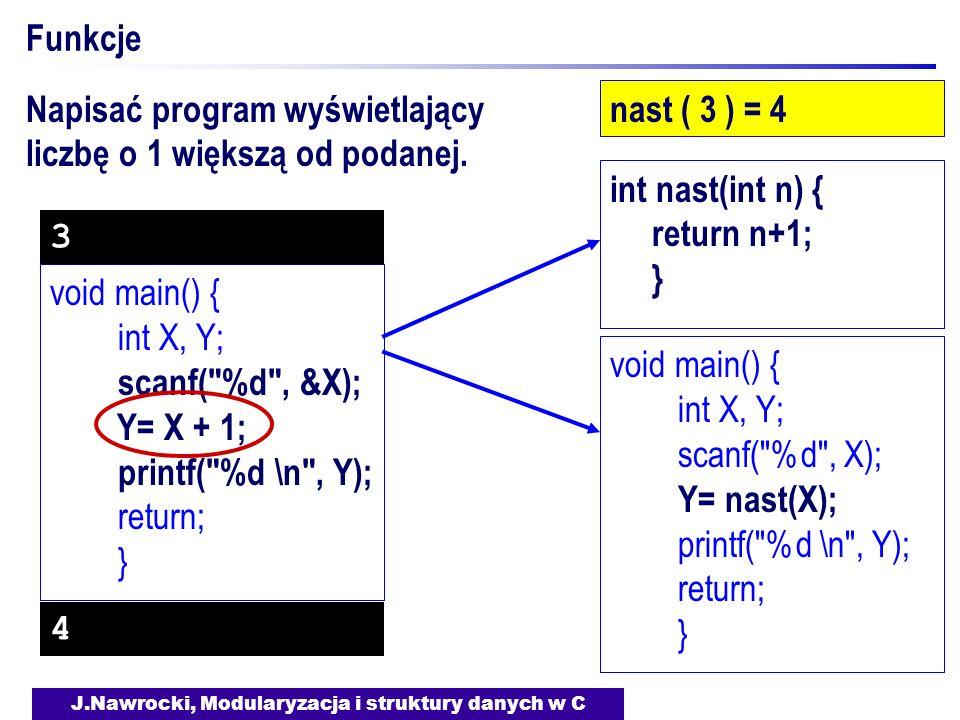 J.Nawrocki, Modularyzacja i struktury danych w C Funkcje nast ( 3 ) = 4 void main() { int X, Y; scanf( %d , &X); Y= X + 1; printf( %d \n , Y); return; } void main() { int X, Y; scanf( %d , X); Y= nast(X); printf( %d \n , Y); return; } int nast(int n) { return n+1; } Napisać program wyświetlający liczbę o 1 większą od podanej.