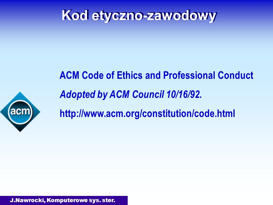 J.Nawrocki, Komputerowe sys. ster. Kod etyczno-zawodowy ACM Code of Ethics and Professional Conduct Adopted by ACM Council 10/16/92. http://www.acm.or