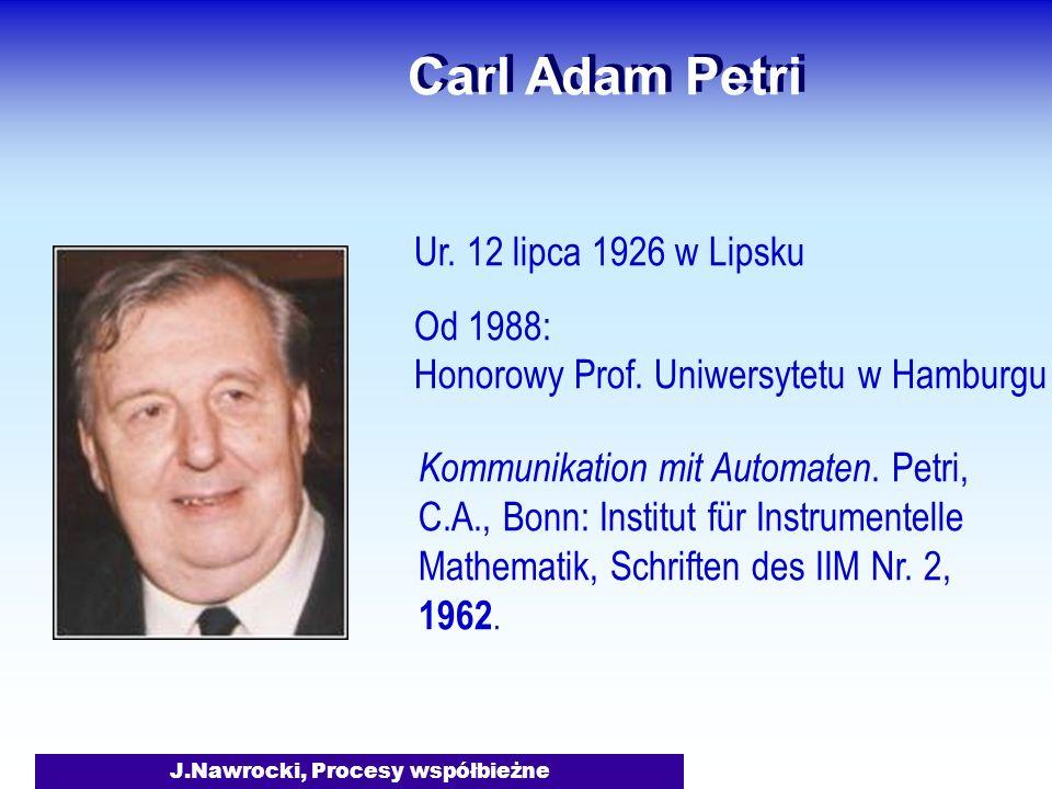 J.Nawrocki, Procesy współbieżne Carl Adam Petri Ur. 12 lipca 1926 w Lipsku Od 1988: Honorowy Prof. Uniwersytetu w Hamburgu Kommunikation mit Automaten