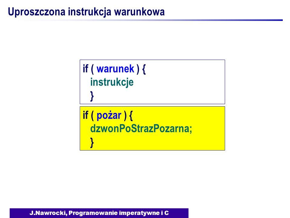 J.Nawrocki, Programowanie imperatywne i C Uproszczona instrukcja warunkowa if ( warunek ) { instrukcje } if ( pożar ) { dzwonPoStrazPozarna; }