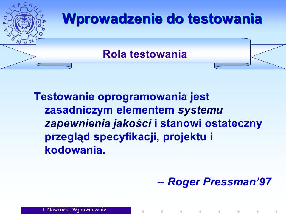 J. Nawrocki, Wprowadzenie Wprowadzenie do testowania Testowanie oprogramowania jest zasadniczym elementem systemu zapewnienia jakości i stanowi ostate