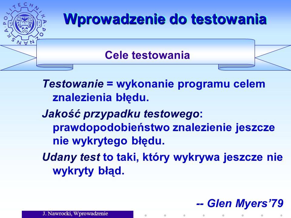 J. Nawrocki, Wprowadzenie Wprowadzenie do testowania Testowanie = wykonanie programu celem znalezienia błędu. Jakość przypadku testowego: prawdopodobi