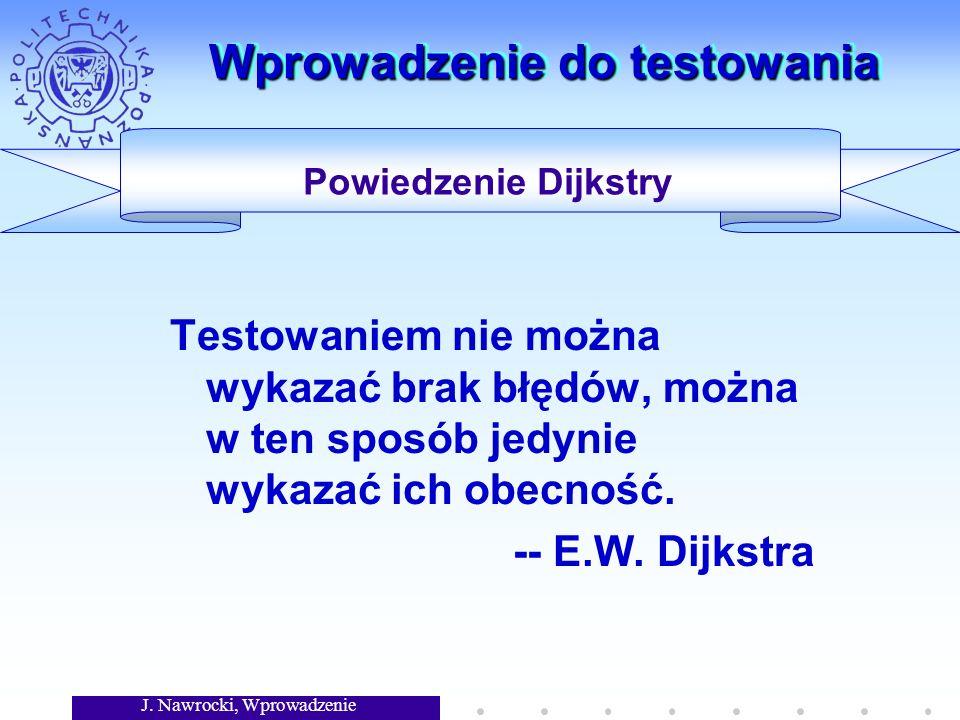 J. Nawrocki, Wprowadzenie Wprowadzenie do testowania Testowaniem nie można wykazać brak błędów, można w ten sposób jedynie wykazać ich obecność. -- E.