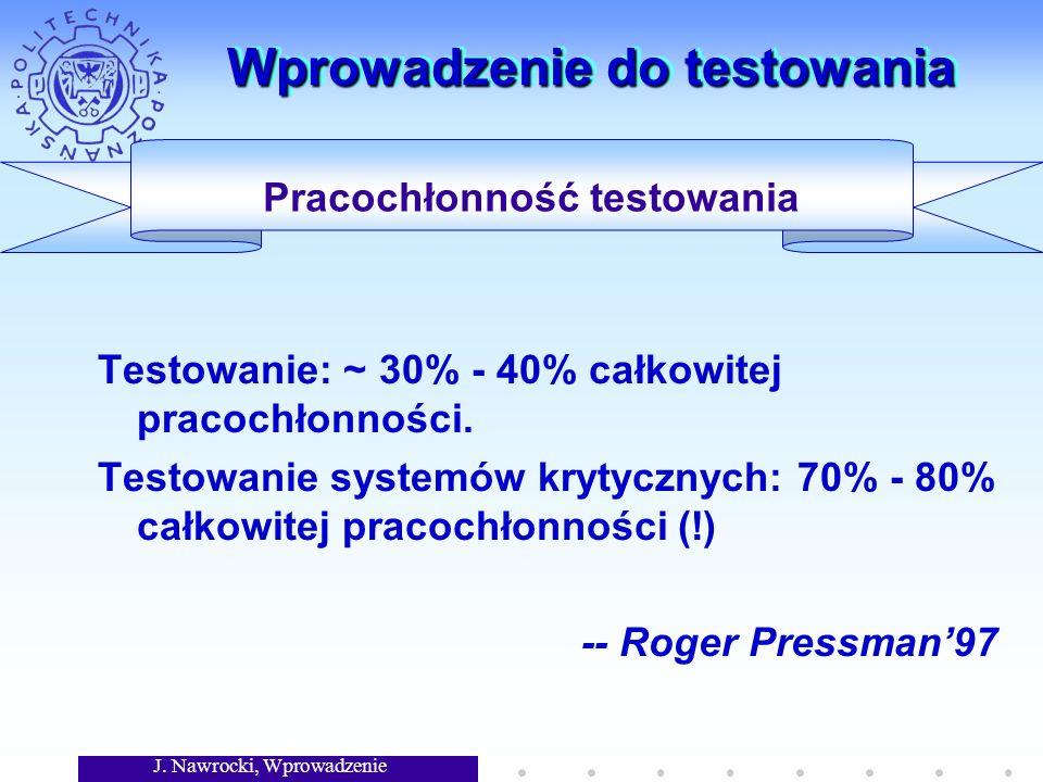 J. Nawrocki, Wprowadzenie Wprowadzenie do testowania Testowanie: ~ 30% - 40% całkowitej pracochłonności. Testowanie systemów krytycznych: 70% - 80% ca