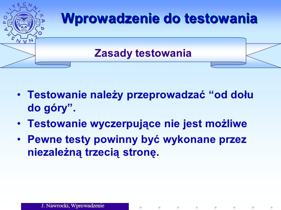 J. Nawrocki, Wprowadzenie Wprowadzenie do testowania Testowanie należy przeprowadzać od dołu do góry. Testowanie wyczerpujące nie jest możliwe Pewne t