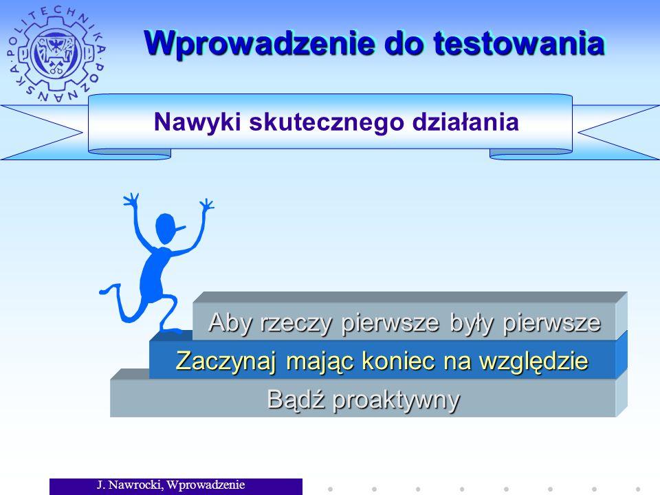 J. Nawrocki, Wprowadzenie Wprowadzenie do testowania Bądź proaktywny Zaczynaj mając koniec na względzie Aby rzeczy pierwsze były pierwsze Nawyki skute