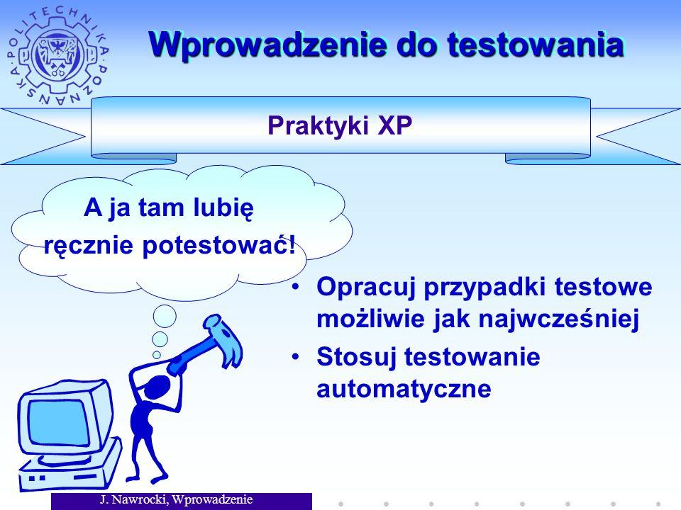 J. Nawrocki, Wprowadzenie Wprowadzenie do testowania Opracuj przypadki testowe możliwie jak najwcześniej Stosuj testowanie automatyczne Praktyki XP A