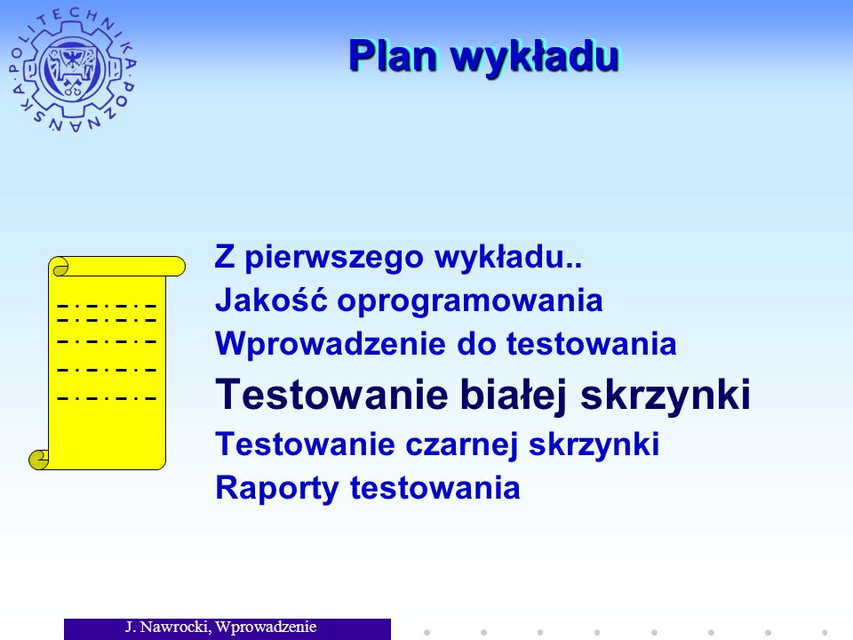 J. Nawrocki, Wprowadzenie Plan wykładu Z pierwszego wykładu.. Jakość oprogramowania Wprowadzenie do testowania Testowanie białej skrzynki Testowanie c